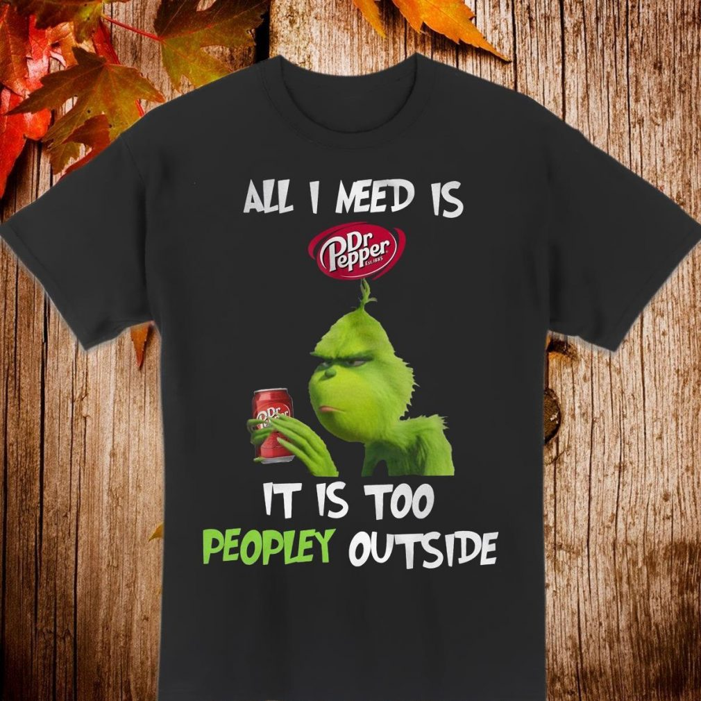 All I need is Dr Pepper it is too peopley outside Shirt
