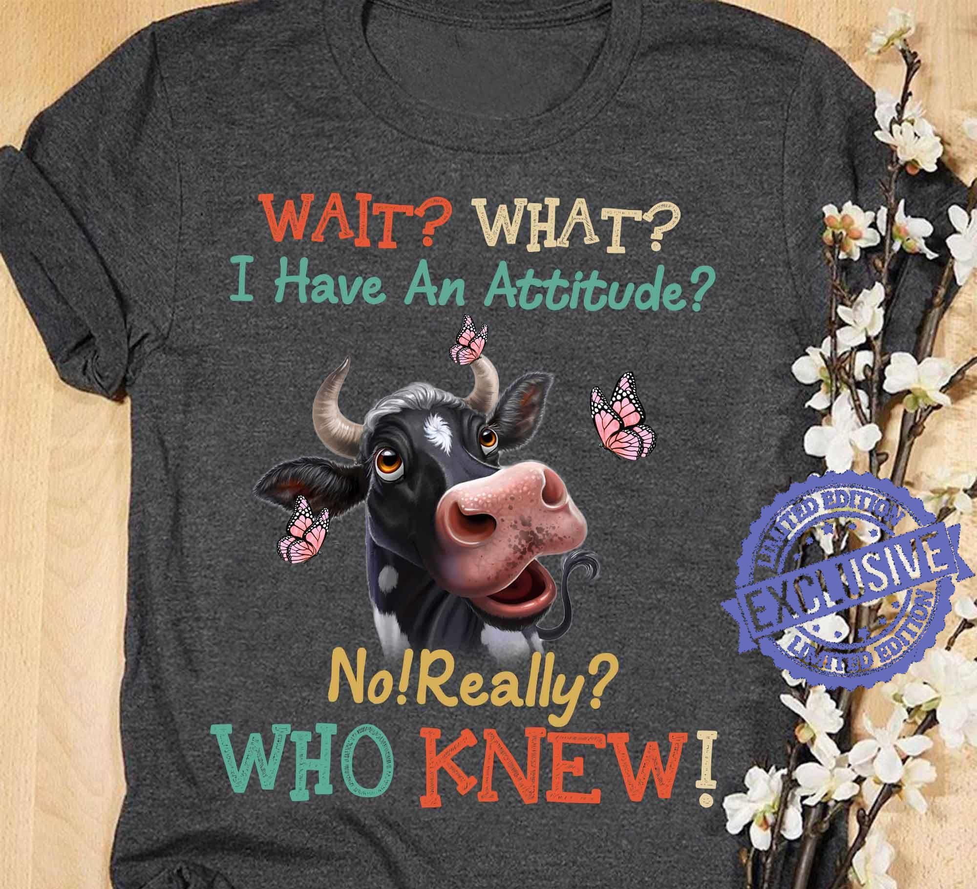 Heifer wait what i have an attitude no really who knew shirt