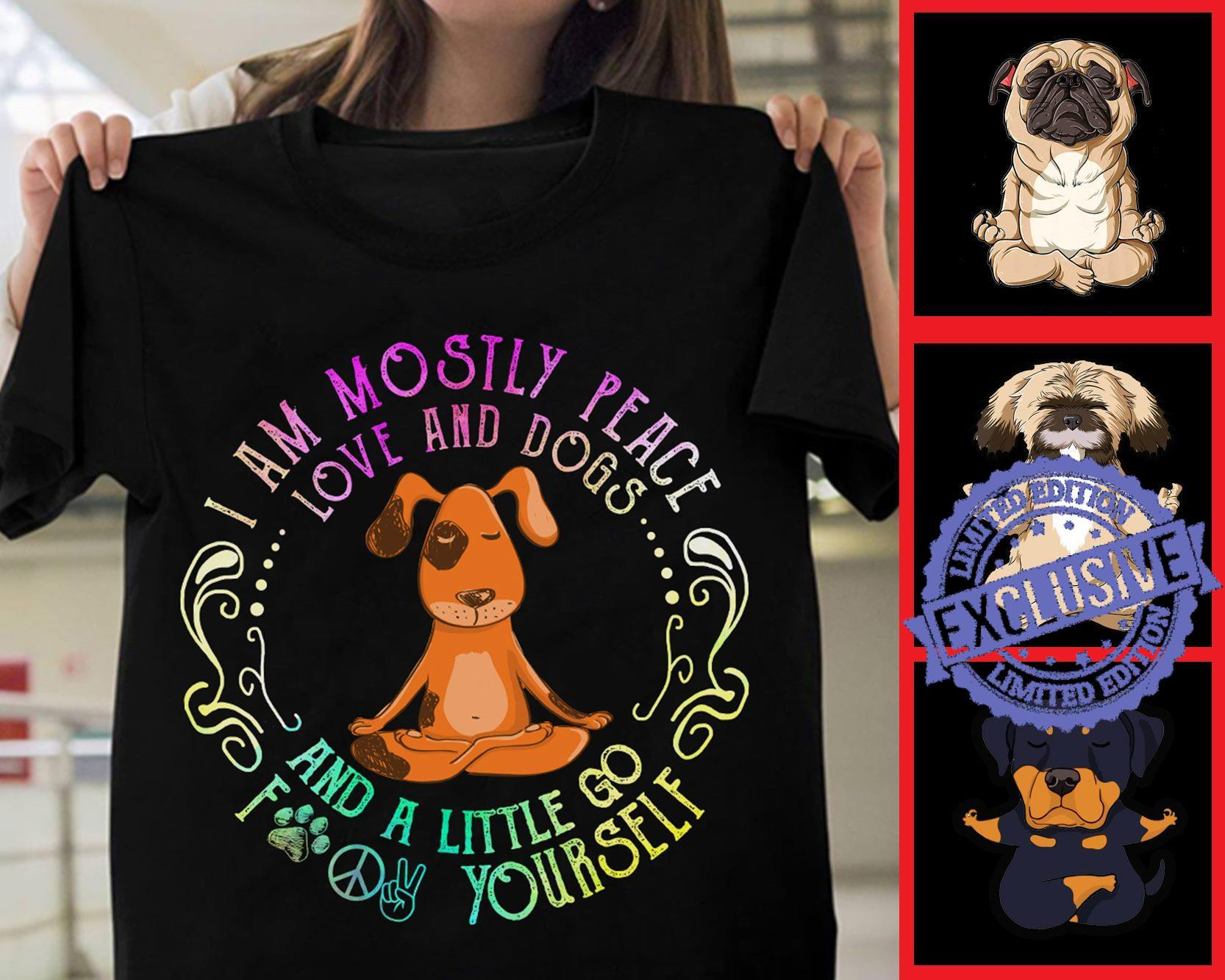 I am mostly peace love and dogs and a little go fuck shirt