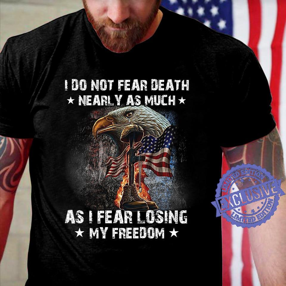 I do not fear death nearly as much as i fear losing my freedom shirt