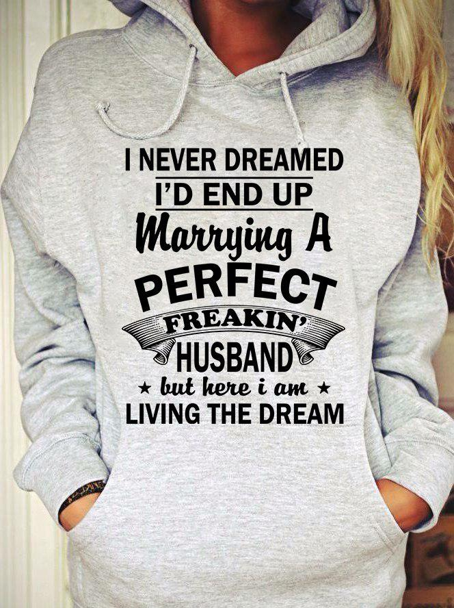 I never dreamed I'd end up marrying a perfect freakin' husband but here I am living Shirt