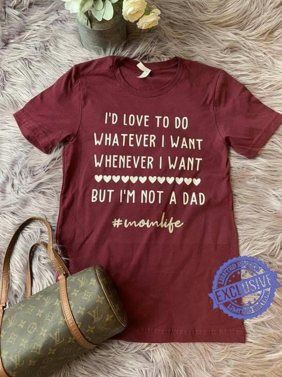 I'd love to do whatever i want whenever i want but i'm not a dad shirt