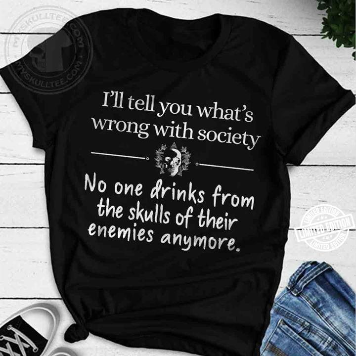I'll tell you what's wrong with society no one drinks from the shulls of their enemier anymore shirt