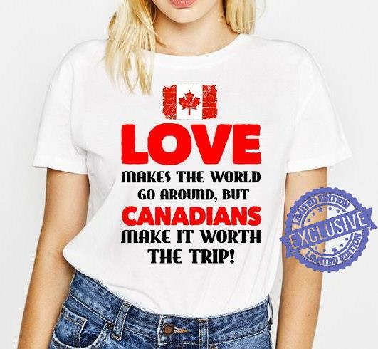 Love makes the world go around but canadians make it worth the trip shirt