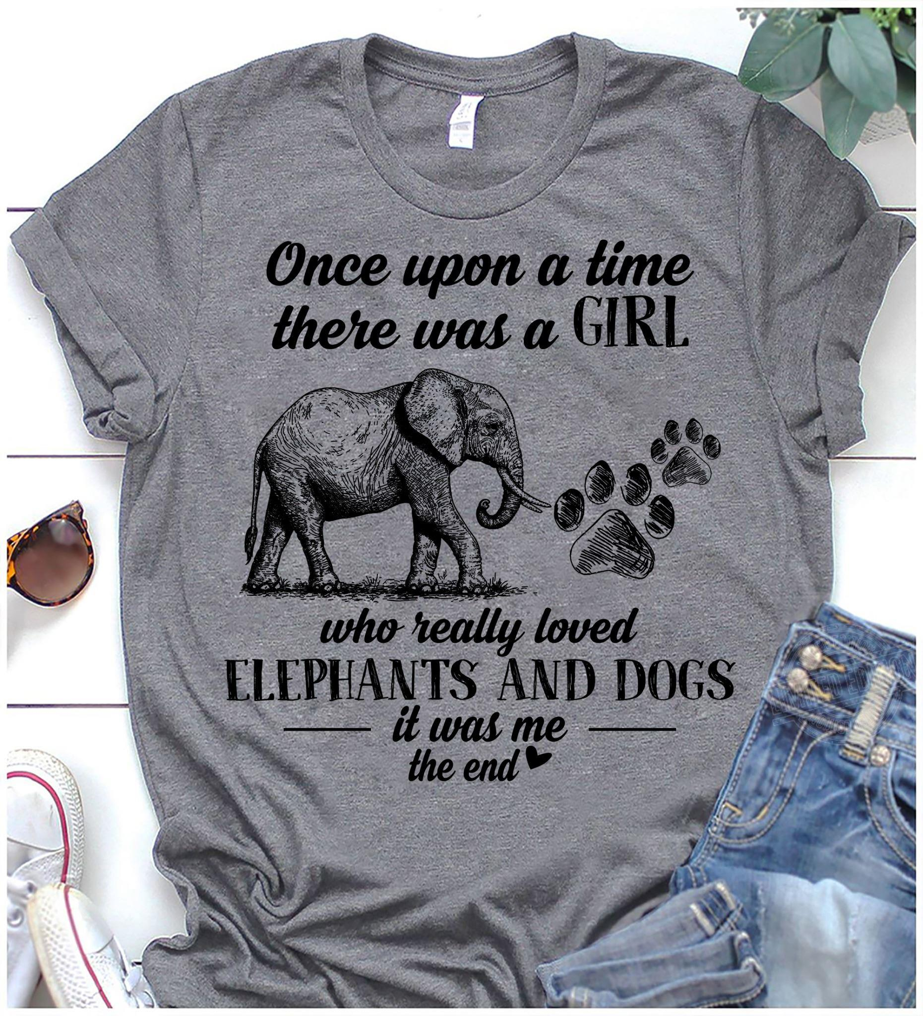 One upon a time there was a girl who really loved elephants and dogs it was me Shirt