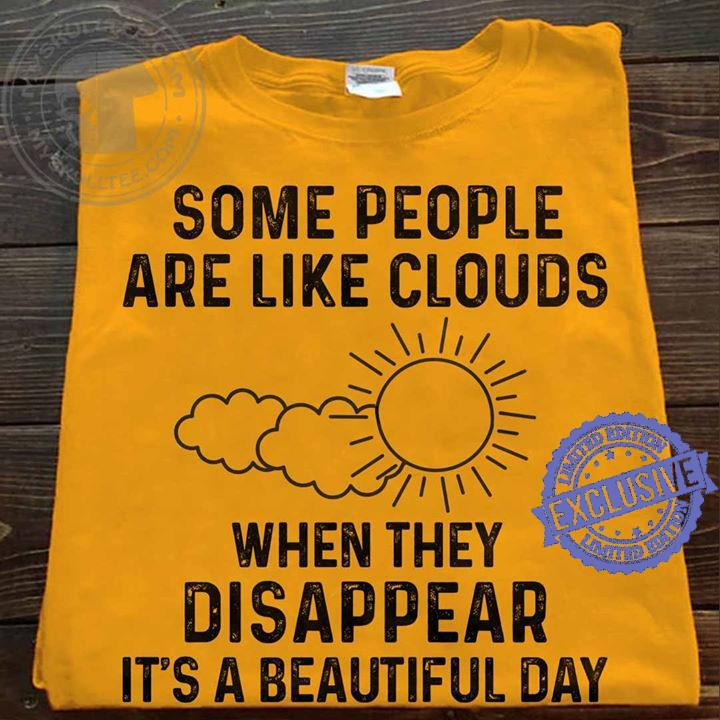 Some people are like clouds when they disappear it's a beautiful day shirt