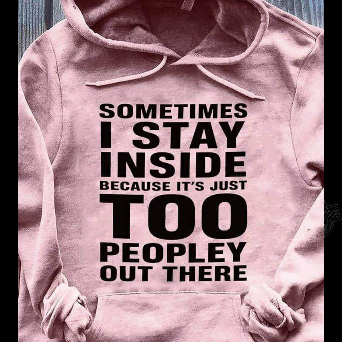 Sometimes I stay inside because it's just too peopley out Shirt