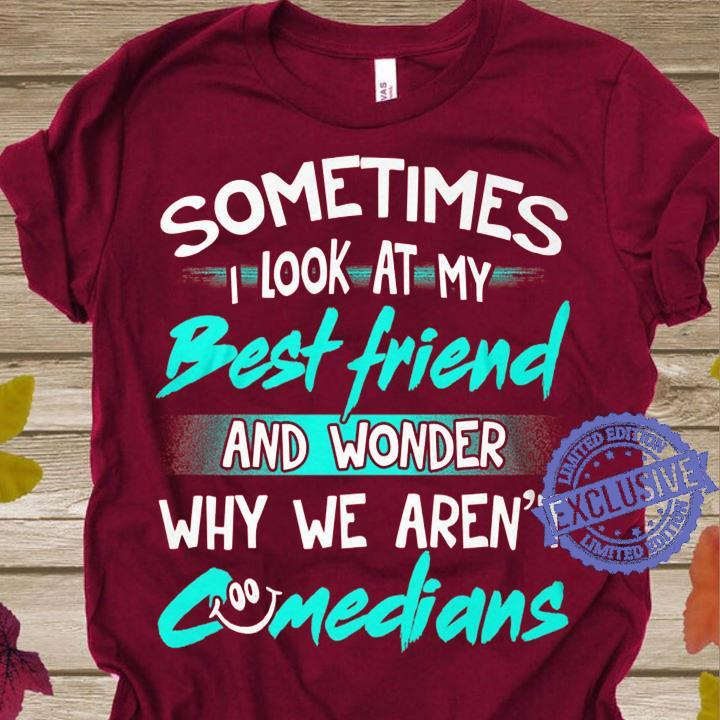 Sometimes i look at my best friend and wonder why we aren't shirt