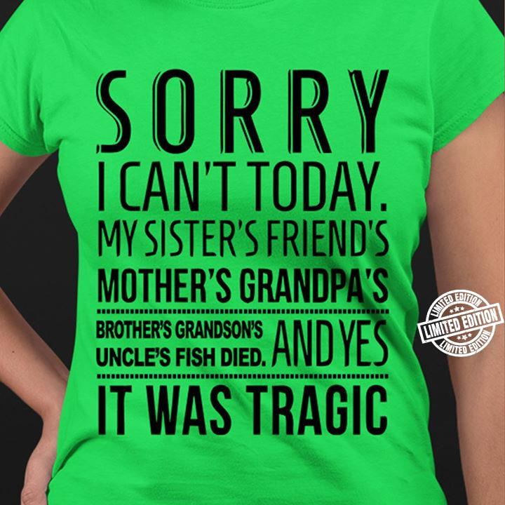 Sorry i can't today my sister's friend's mother's grandpa's brother's grandson's shirt