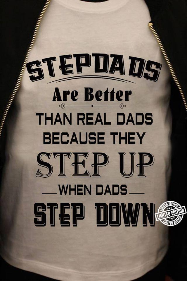 Stepdads are better than real dads because they step up when dads step down shirt