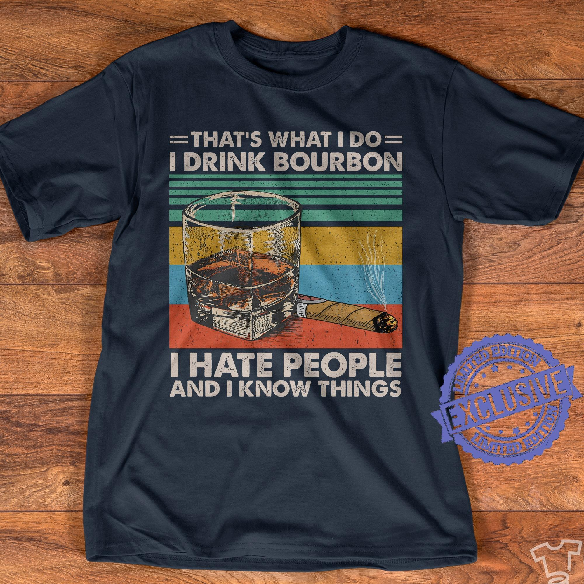 That's what i do i drink bourbon i hate people and i know things shirt