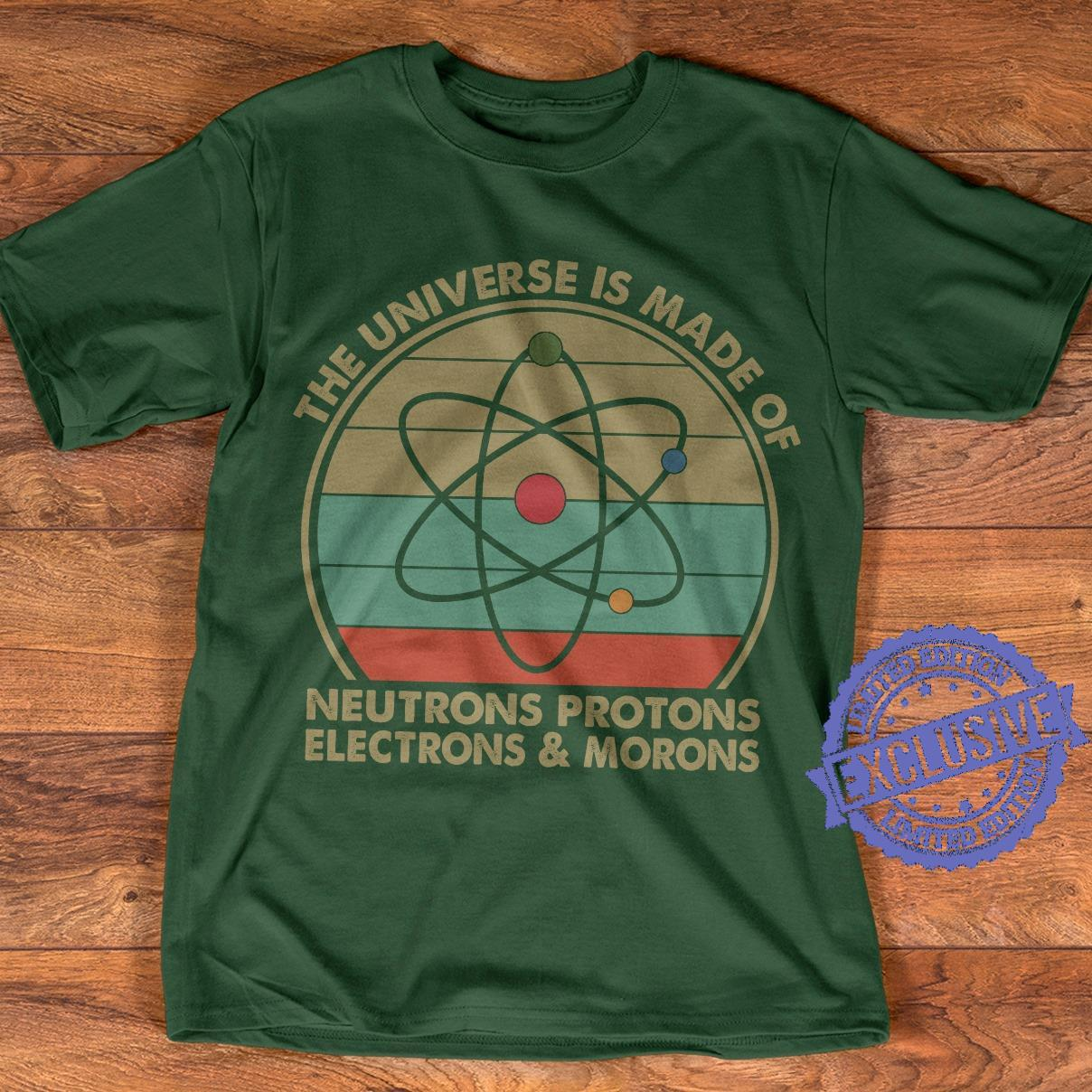 The universe is made of neutrons protons electrons morons shirt