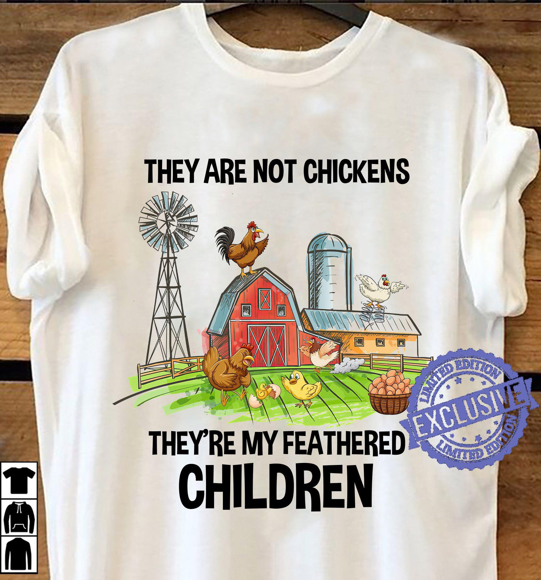 They are not chickens they're my featthered children shirt