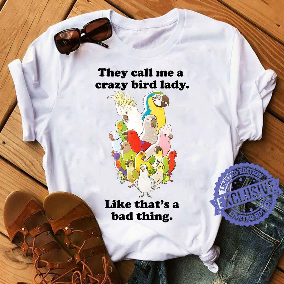 They call me a crazy bird lady like that's a bad thing shirt