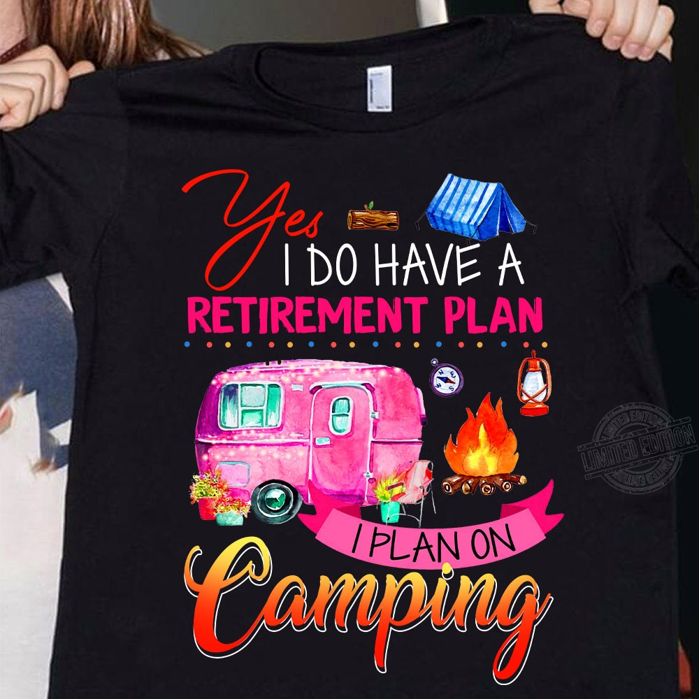 Yes I do have a retirement plan I plan on camping Shirt