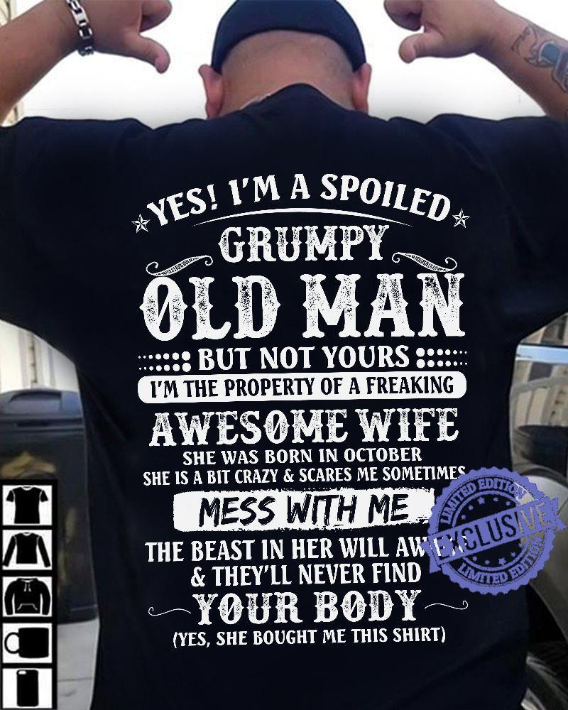 Yes i'm a spoiled grumpy old man but not yours i'm the property of a freaking shirt
